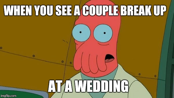 WHEN YOU SEE A COUPLE BREAK UP AT A WEDDING | image tagged in zoidburg | made w/ Imgflip meme maker