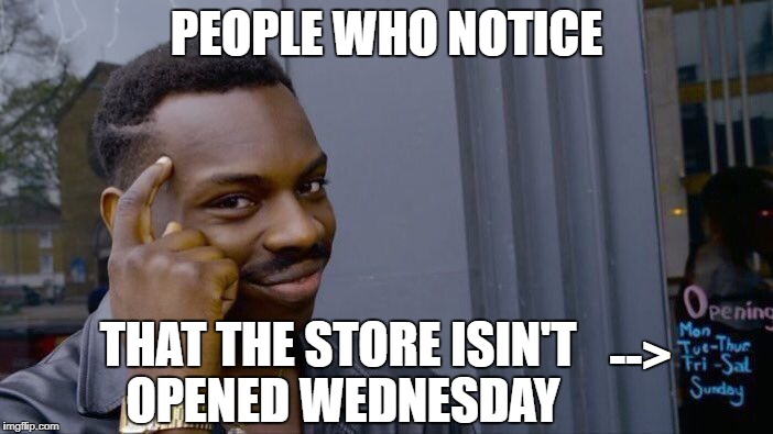 hen... | PEOPLE WHO NOTICE THAT THE STORE ISIN'T OPENED WEDNESDAY --> | image tagged in memes,roll safe think about it,funny,store,wednesday,opening | made w/ Imgflip meme maker