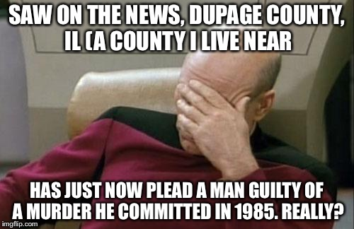 Captain Picard Facepalm Meme | SAW ON THE NEWS, DUPAGE COUNTY, IL (A COUNTY I LIVE NEAR HAS JUST NOW PLEAD A MAN GUILTY OF A MURDER HE COMMITTED IN 1985. REALLY? | image tagged in memes,captain picard facepalm,illinois,really | made w/ Imgflip meme maker
