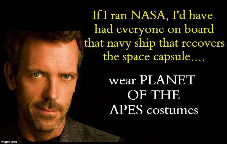 If I ran NASA, I'd have had everyone on board that navy ship that recovers the space capsule.... wear PLANET OF THE APES costumes | made w/ Imgflip meme maker