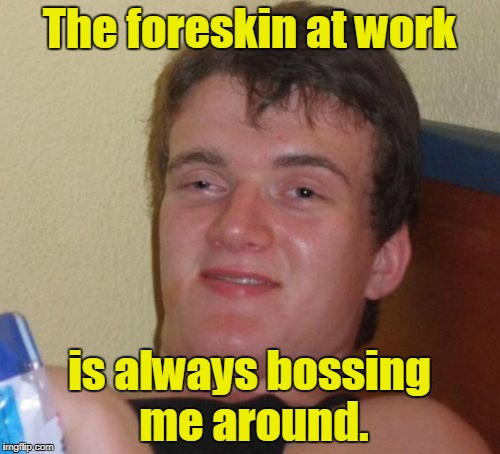 10 Guy Meme | The foreskin at work is always bossing me around. | image tagged in memes,10 guy | made w/ Imgflip meme maker
