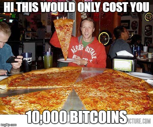 HI THIS WOULD ONLY COST YOU 10,000 BITCOINS | image tagged in pizza | made w/ Imgflip meme maker