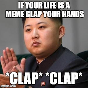 Kimmy Clapping | IF YOUR LIFE IS A MEME CLAP YOUR HANDS *CLAP* *CLAP* | image tagged in kimmy clapping | made w/ Imgflip meme maker