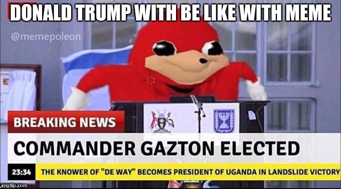 Do You Know Da Wae? | DONALD TRUMP WITH BE LIKE WITH MEME | image tagged in do you know da wae | made w/ Imgflip meme maker