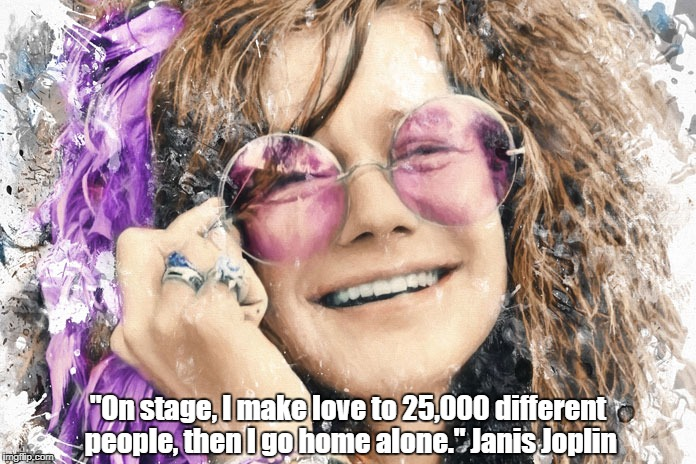 """On stage, I make love to 25,000 different people, then I go home alone."" Janis Joplin 