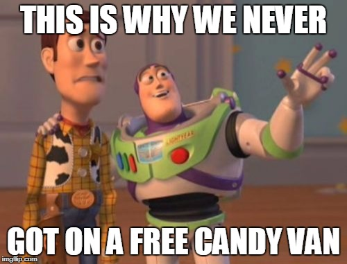 X, X Everywhere Meme | THIS IS WHY WE NEVER GOT ON A FREE CANDY VAN | image tagged in memes,x x everywhere | made w/ Imgflip meme maker