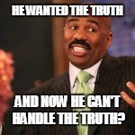 HE WANTED THE TRUTH AND NOW HE CAN'T HANDLE THE TRUTH? | made w/ Imgflip meme maker