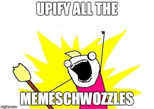 X All The Y Meme | UPIFY ALL THE MEMESCHWOZZLES | image tagged in memes,x all the y | made w/ Imgflip meme maker