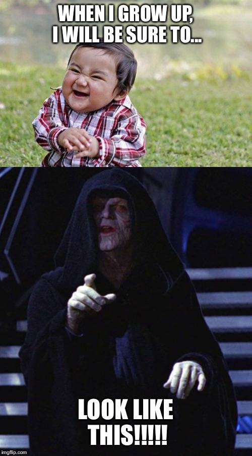 Evil Toddler's Future | WHEN I GROW UP, I WILL BE SURE TO... LOOK LIKE THIS!!!!! | image tagged in evil toddler,star wars,darkside,the force,return of the jedi,emperor palpatine | made w/ Imgflip meme maker