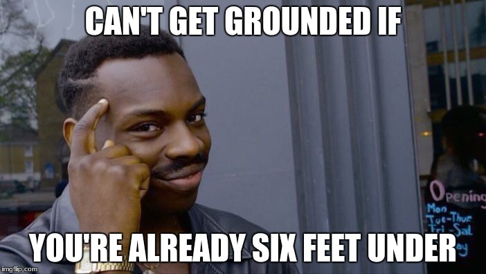 when you're the one in trouble | CAN'T GET GROUNDED IF YOU'RE ALREADY SIX FEET UNDER | image tagged in memes,roll safe think about it,dank memes | made w/ Imgflip meme maker
