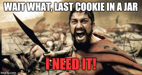 Sparta Leonidas Meme | WAIT WHAT, LAST COOKIE IN A JAR I NEED IT! | image tagged in memes,sparta leonidas | made w/ Imgflip meme maker