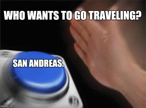 Blank Nut Button Meme | WHO WANTS TO GO TRAVELING? SAN ANDREAS. | image tagged in memes,blank nut button | made w/ Imgflip meme maker