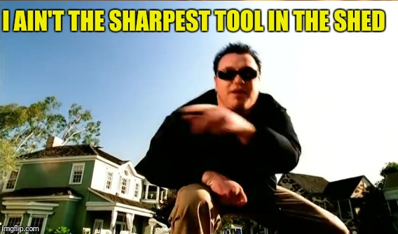 I AIN'T THE SHARPEST TOOL IN THE SHED | made w/ Imgflip meme maker
