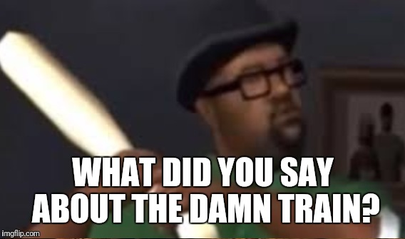 WHAT DID YOU SAY ABOUT THE DAMN TRAIN? | made w/ Imgflip meme maker
