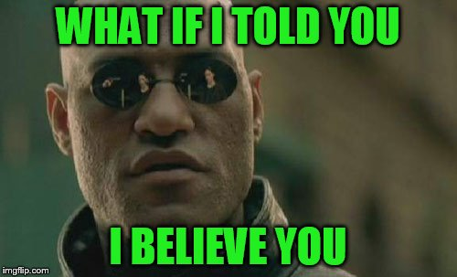 Matrix Morpheus Meme | WHAT IF I TOLD YOU I BELIEVE YOU | image tagged in memes,matrix morpheus | made w/ Imgflip meme maker
