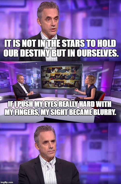 Jordan Peterson vs Feminist Interviewer | IT IS NOT IN THE STARS TO HOLD OUR DESTINY BUT IN OURSELVES. IF I PUSH MY EYES REALLY HARD WITH MY FINGERS, MY SIGHT BECAME BLURRY. | image tagged in jordan peterson vs feminist interviewer | made w/ Imgflip meme maker