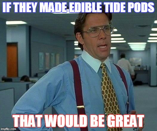 That Would Be Great Meme | IF THEY MADE EDIBLE TIDE PODS THAT WOULD BE GREAT | image tagged in memes,that would be great | made w/ Imgflip meme maker