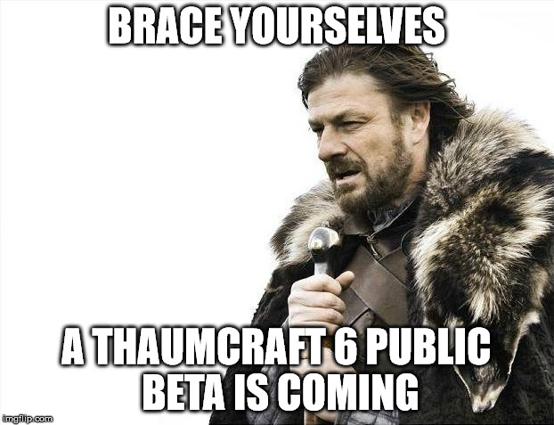 Brace Yourselves X is Coming Meme |  BRACE YOURSELVES; A THAUMCRAFT 6 PUBLIC BETA IS COMING | image tagged in memes,brace yourselves x is coming | made w/ Imgflip meme maker