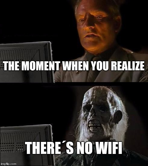 Ill Just Wait Here Meme | THE MOMENT WHEN YOU REALIZE THERE´S NO WIFI | image tagged in memes,ill just wait here | made w/ Imgflip meme maker