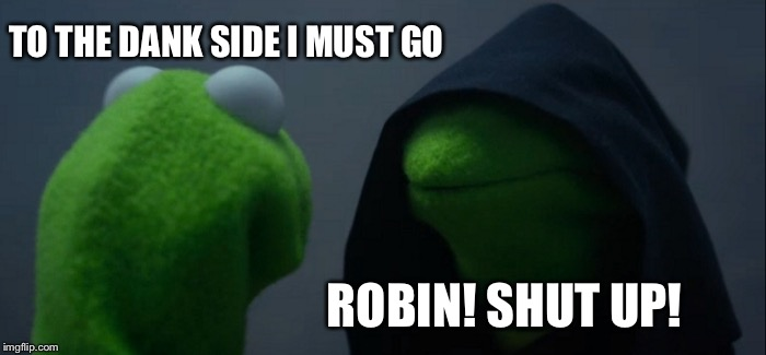 Evil Kermit Meme | TO THE DANK SIDE I MUST GO ROBIN! SHUT UP! | image tagged in memes,evil kermit | made w/ Imgflip meme maker