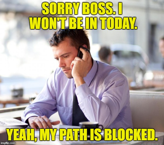 SORRY BOSS. I WON'T BE IN TODAY. YEAH, MY PATH IS BLOCKED. | made w/ Imgflip meme maker