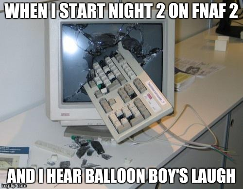 FNAF rage | WHEN I START NIGHT 2 ON FNAF 2 AND I HEAR BALLOON BOY'S LAUGH | image tagged in fnaf rage | made w/ Imgflip meme maker