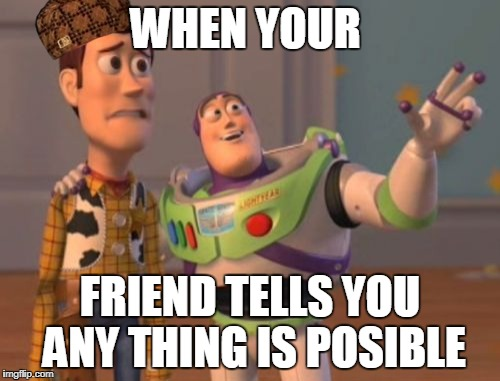 X, X Everywhere Meme | WHEN YOUR FRIEND TELLS YOU ANY THING IS POSIBLE | image tagged in memes,x,x everywhere,x x everywhere,scumbag | made w/ Imgflip meme maker