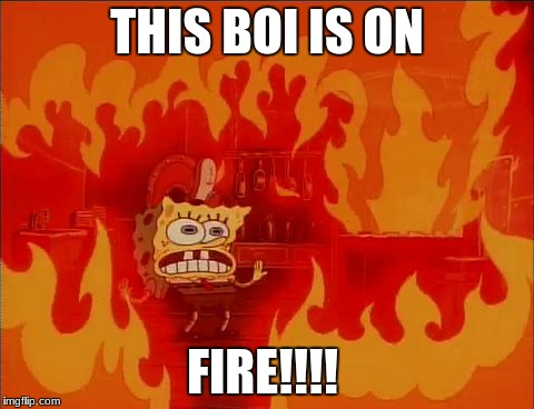Burning Spongebob |  THIS BOI IS ON; FIRE!!!! | image tagged in burning spongebob | made w/ Imgflip meme maker