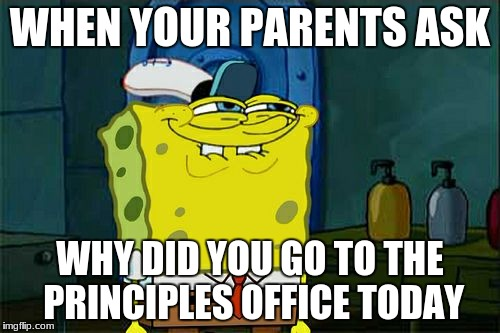 Dont You Squidward Meme | WHEN YOUR PARENTS ASK WHY DID YOU GO TO THE PRINCIPLES OFFICE TODAY | image tagged in memes,dont you squidward | made w/ Imgflip meme maker