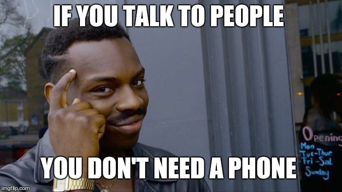 Roll Safe Think About It Meme | IF YOU TALK TO PEOPLE YOU DON'T NEED A PHONE | image tagged in memes,roll safe think about it | made w/ Imgflip meme maker