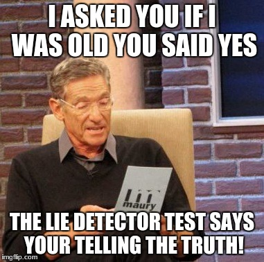 Maury Lie Detector Meme | I ASKED YOU IF I WAS OLD YOU SAID YES THE LIE DETECTOR TEST SAYS YOUR TELLING THE TRUTH! | image tagged in memes,maury lie detector | made w/ Imgflip meme maker