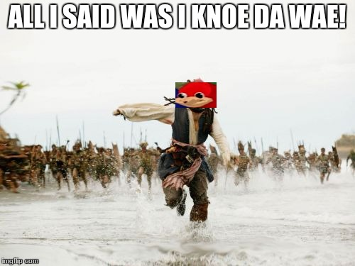 i knoe dah wae | ALL I SAID WAS I KNOE DA WAE! | image tagged in memes,jack sparrow being chased | made w/ Imgflip meme maker