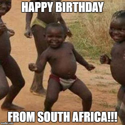 Third World Success Kid Meme | HAPPY BIRTHDAY FROM SOUTH AFRICA!!! | image tagged in memes,third world success kid | made w/ Imgflip meme maker