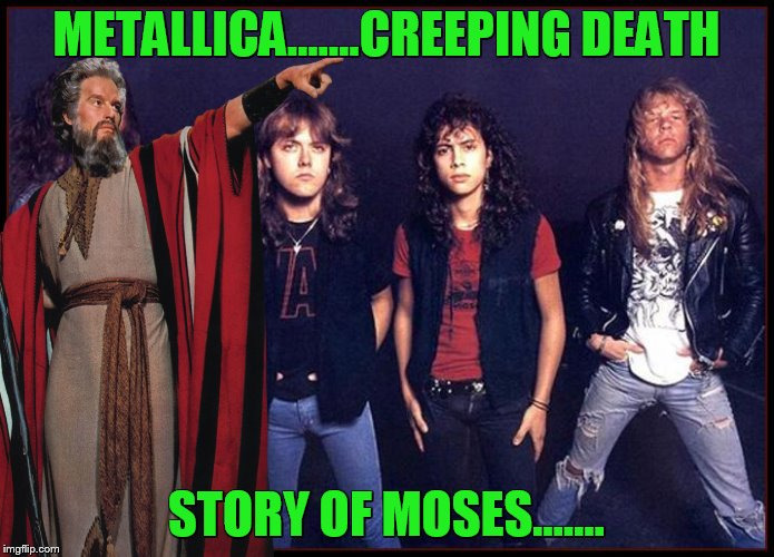 METALLICA.......CREEPING DEATH STORY OF MOSES....... | made w/ Imgflip meme maker