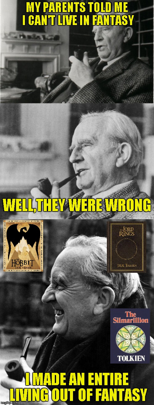 One and only,JRR Tolkien! Fantasy Week,a PowerMetalhead and Woldythekitty event Jan 16th-21st! | MY PARENTS TOLD ME I CAN'T LIVE IN FANTASY I MADE AN ENTIRE LIVING OUT OF FANTASY WELL,THEY WERE WRONG | image tagged in memes,fantasy week,powermetalhead,funny,tolkien,living | made w/ Imgflip meme maker