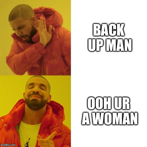 Drake Blank | BACK UP MAN OOH UR A WOMAN | image tagged in drake blank | made w/ Imgflip meme maker