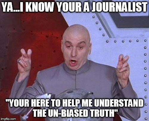 "Dr Evil Laser Meme | YA...I KNOW YOUR A JOURNALIST ""YOUR HERE TO HELP ME UNDERSTAND THE UN-BIASED TRUTH"" 