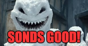 Creepy Snowmen Are Coming! | SONDS GOOD! | image tagged in creepy snowmen are coming | made w/ Imgflip meme maker