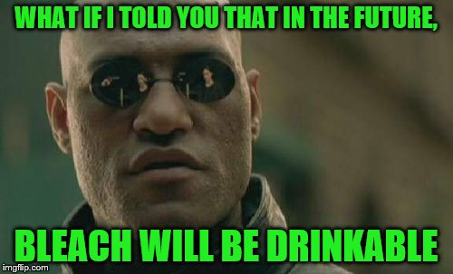 Matrix Morpheus Meme | WHAT IF I TOLD YOU THAT IN THE FUTURE, BLEACH WILL BE DRINKABLE | image tagged in memes,matrix morpheus | made w/ Imgflip meme maker