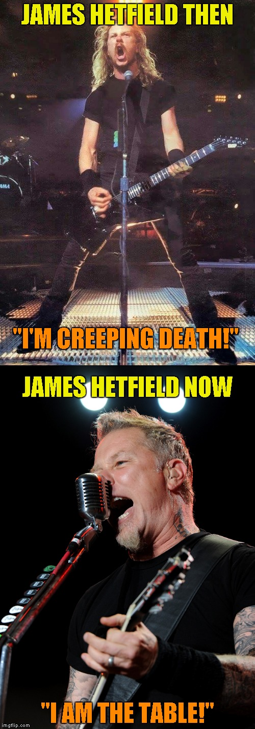 "JAMES HETFIELD THEN ""I AM THE TABLE!"" ""I'M CREEPING DEATH!"" JAMES HETFIELD NOW 