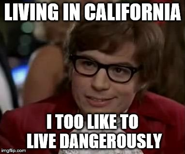 I too like to live dangerously  | LIVING IN CALIFORNIA I TOO LIKE TO LIVE DANGEROUSLY | image tagged in i too like to live dangerously | made w/ Imgflip meme maker