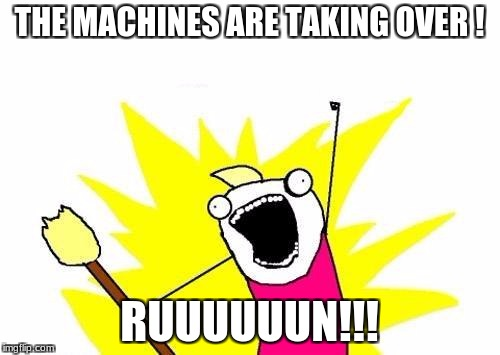 X All The Y Meme | THE MACHINES ARE TAKING OVER ! RUUUUUUN!!! | image tagged in memes,x all the y | made w/ Imgflip meme maker