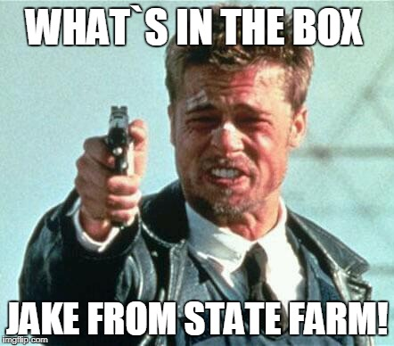 WHAT`S IN THE BOX JAKE FROM STATE FARM! | image tagged in brad pitt whats in the box | made w/ Imgflip meme maker