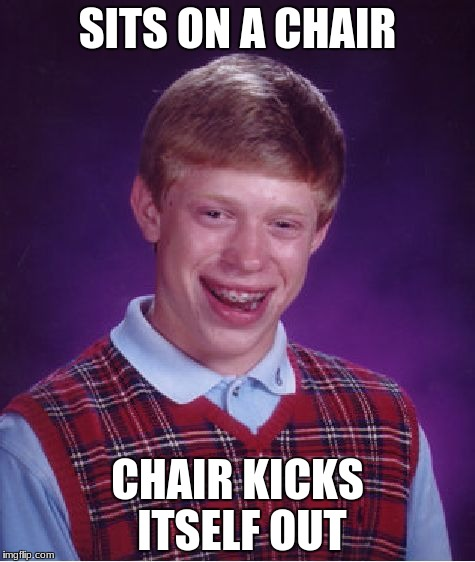 Bad Luck Brian Meme | SITS ON A CHAIR CHAIR KICKS ITSELF OUT | image tagged in memes,bad luck brian | made w/ Imgflip meme maker