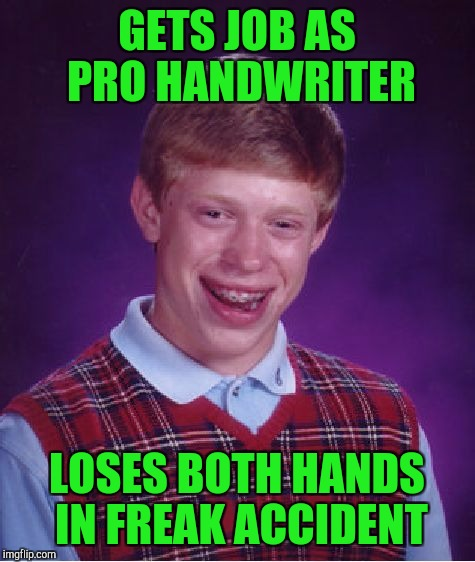 Bad Luck Brian Meme | GETS JOB AS PRO HANDWRITER LOSES BOTH HANDS IN FREAK ACCIDENT | image tagged in memes,bad luck brian | made w/ Imgflip meme maker