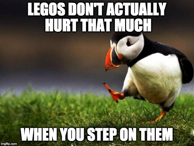 Honestly, people | LEGOS DON'T ACTUALLY HURT THAT MUCH WHEN YOU STEP ON THEM | image tagged in memes,unpopular opinion puffin,legos,stepping on a lego | made w/ Imgflip meme maker