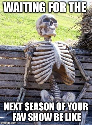 Waiting Skeleton Meme | WAITING FOR THE NEXT SEASON OF YOUR FAV SHOW BE LIKE | image tagged in memes,waiting skeleton | made w/ Imgflip meme maker