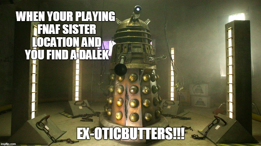 Ex-oticbutters | WHEN YOUR PLAYING FNAF SISTER LOCATION AND YOU FIND A DALEK EX-OTICBUTTERS!!! | image tagged in exotic butters | made w/ Imgflip meme maker