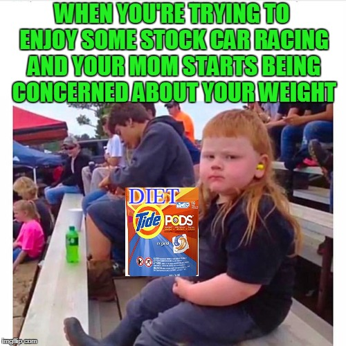 The same great taste with half the death! | WHEN YOU'RE TRYING TO ENJOY SOME STOCK CAR RACING AND YOUR MOM STARTS BEING CONCERNED ABOUT YOUR WEIGHT DIET | image tagged in redneck kid | made w/ Imgflip meme maker