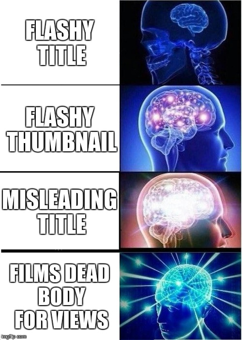 Expanding Brain Meme | FLASHY TITLE FLASHY THUMBNAIL MISLEADING TITLE FILMS DEAD BODY FOR VIEWS | image tagged in memes,expanding brain | made w/ Imgflip meme maker